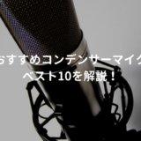 コンデンサーマイク おすすめランキングベスト10【2021年版】 〜プロアーティスト使用マイクも紹介〜