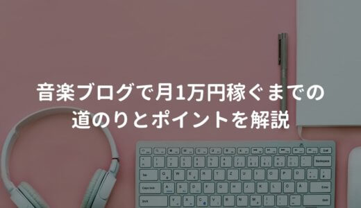 音楽ブログで月1万円稼ぐまでの道のりとポイントを解説する