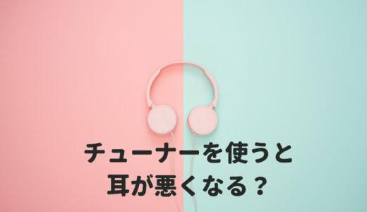 チューナーばかり使っていると、耳が悪くなる説は本当かを解説する