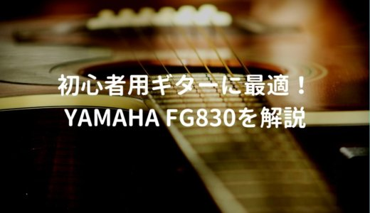 YAMAHA(ヤマハ) FG830をレビュー。初心者が最初に買うアコギに最適!