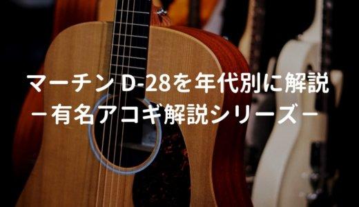 Martin(マーチン) D-28とはどんなギターなのか?年代別にD-28の仕様を解説 -有名アコギ解説シリーズー