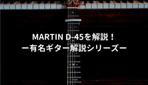 Martin(マーチン) D-45の特徴を年代別で解説 -有名アコギ解説シリーズー