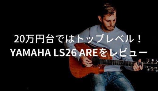 YAMAHA(ヤマハ) LS26 AREをレビュー。20万円台でトップレベルのアコギ